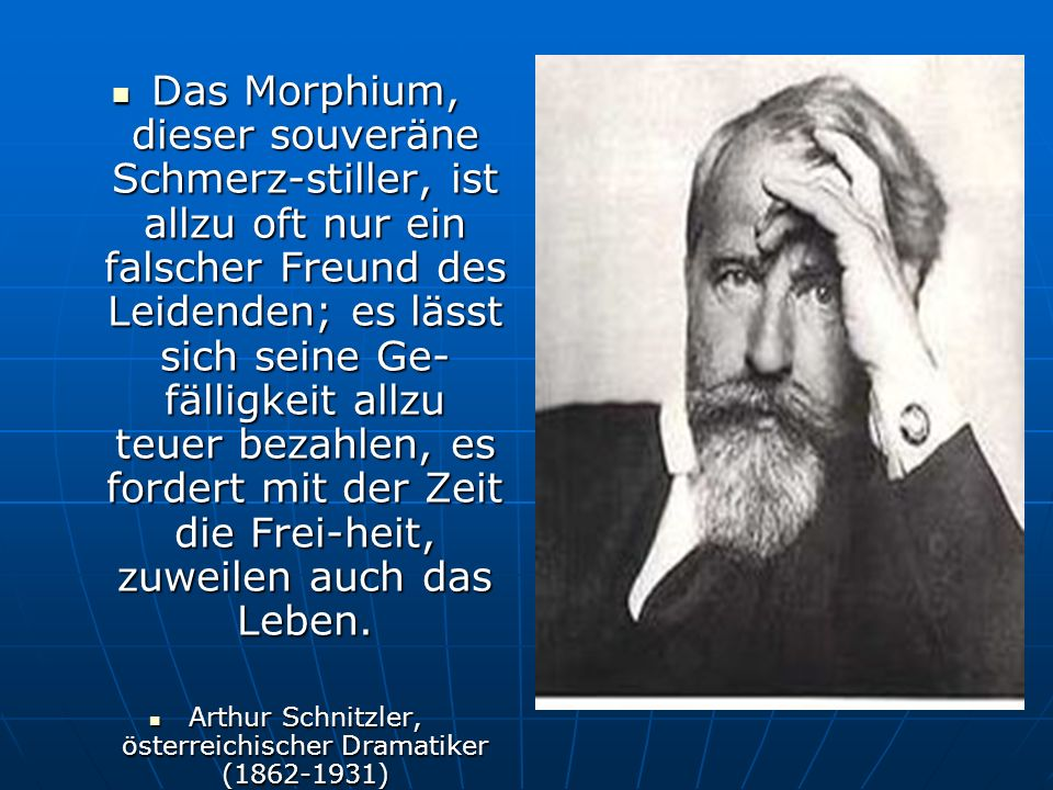 Das Morphium, dieser souveräne Schmerz-stiller, ist allzu oft nur ein falscher Freund des Leidenden; es lässt sich seine Ge- fälligkeit allzu teuer bezahlen, es fordert mit der Zeit die Frei-heit, zuweilen auch das Leben.