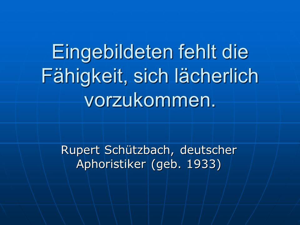 Eingebildeten fehlt die Fähigkeit, sich lächerlich vorzukommen. Rupert Schützbach, deutscher Aphoristiker (geb. 1933)