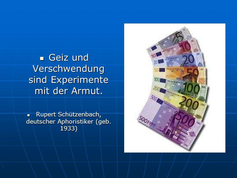 Geiz und Verschwendung sind Experimente mit der Armut. Geiz und Verschwendung sind Experimente mit der Armut. Rupert Schützenbach, deutscher Aphoristi