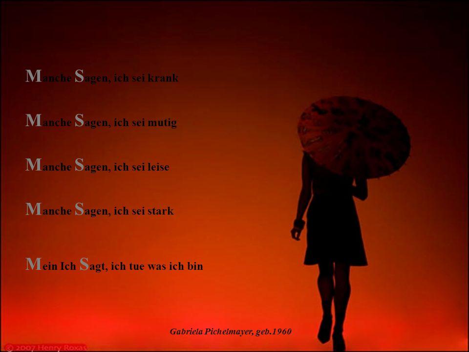 Gabriela Pichelmayer, geb.1960 M anche S agen, ich sei leise M anche S agen, ich sei stark M ein Ich S agt, ich tue was ich bin M anche S agen, ich sei mutig M anche S agen, ich sei krank