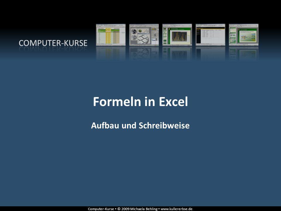 Computer-Kurse © 2009 Michaela Behling www.kullererbse.de Formeln in Excel Aufbau und Schreibweise