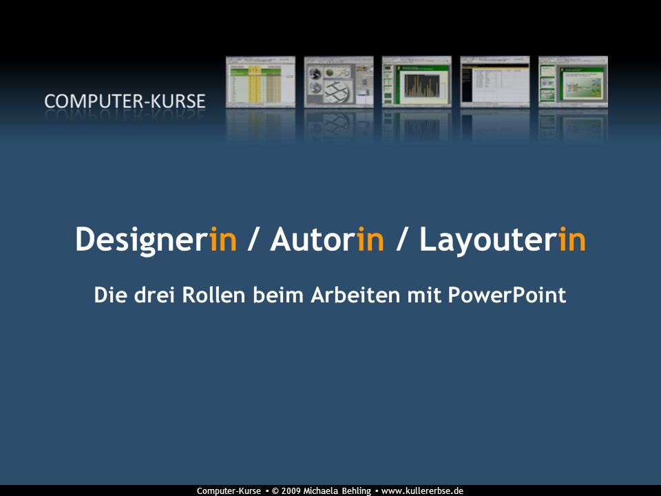 Computer-Kurse © 2009 Michaela Behling www.kullererbse.de Designerin / Autorin / Layouterin Die drei Rollen beim Arbeiten mit PowerPoint