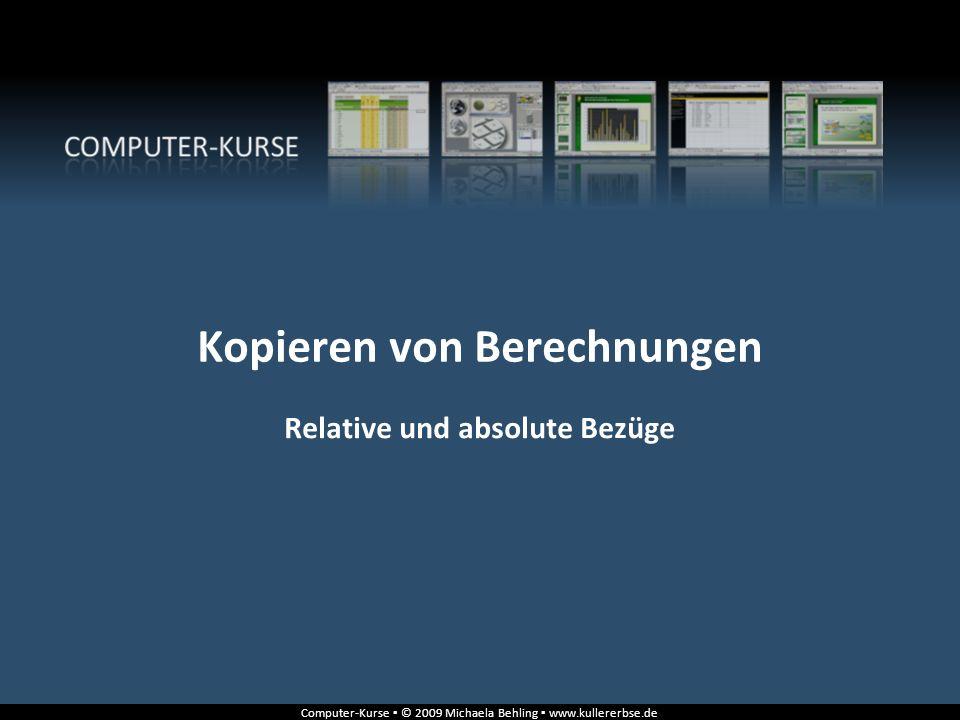 Computer-Kurse © 2009 Michaela Behling www.kullererbse.de Relative und absolute Bezüge Kopieren von Berechnungen