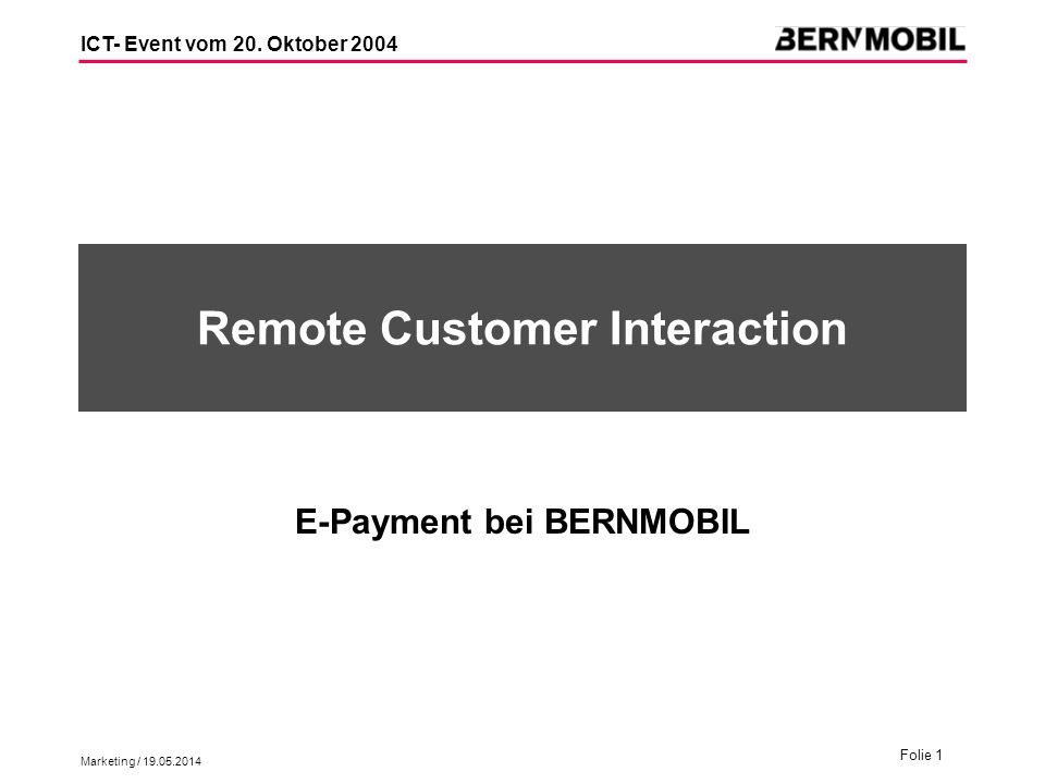 Marketing / 19.05.2014 Folie 1 ICT- Event vom 20. Oktober 2004 Remote Customer Interaction E-Payment bei BERNMOBIL