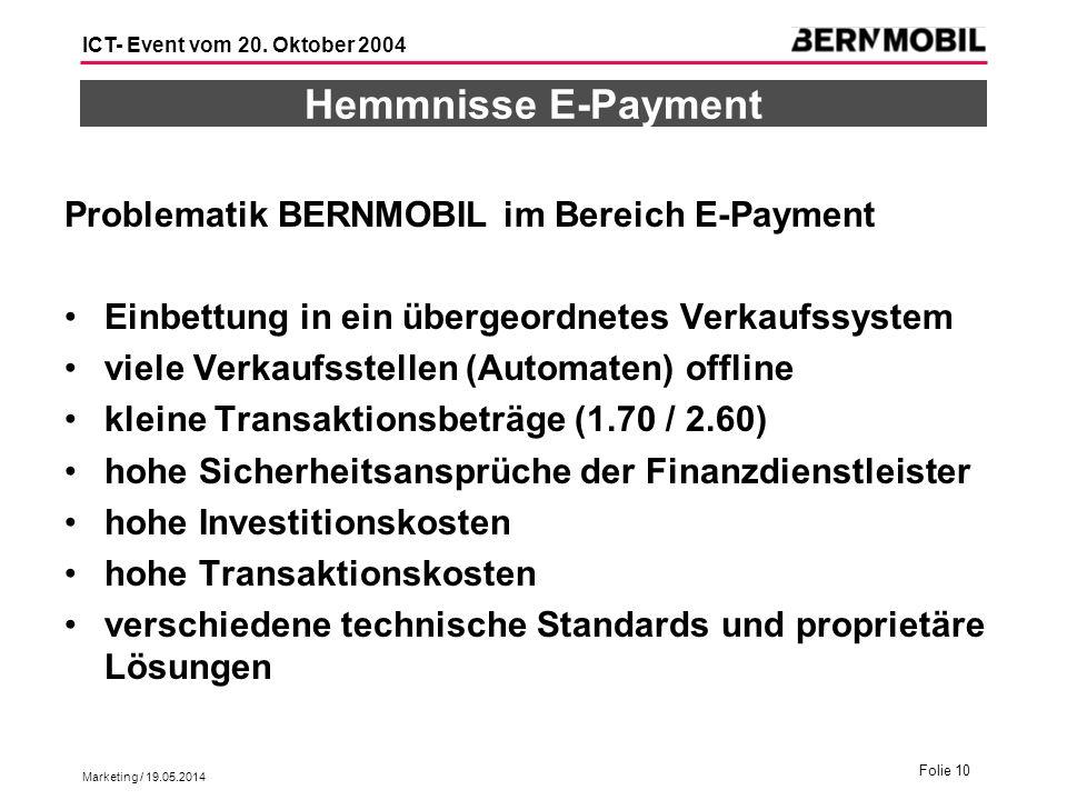 Marketing / 19.05.2014 Folie 10 ICT- Event vom 20. Oktober 2004 Hemmnisse E-Payment Problematik BERNMOBIL im Bereich E-Payment Einbettung in ein überg