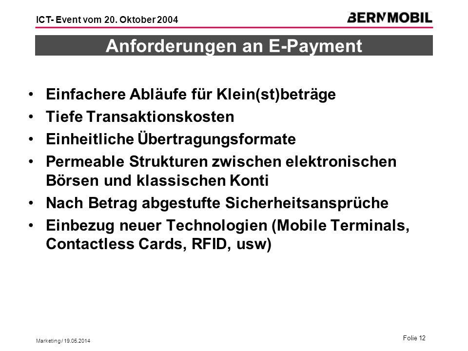 Marketing / 19.05.2014 Folie 12 ICT- Event vom 20. Oktober 2004 Anforderungen an E-Payment Einfachere Abläufe für Klein(st)beträge Tiefe Transaktionsk