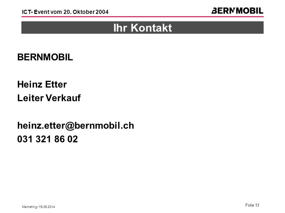 Marketing / 19.05.2014 Folie 13 ICT- Event vom 20. Oktober 2004 Ihr Kontakt BERNMOBIL Heinz Etter Leiter Verkauf heinz.etter@bernmobil.ch 031 321 86 0
