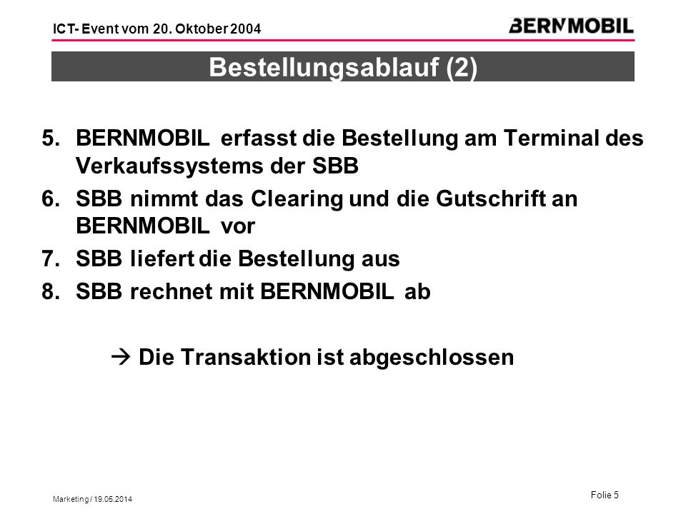 Marketing / 19.05.2014 Folie 5 ICT- Event vom 20. Oktober 2004 Bestellungsablauf (2) 5.BERNMOBIL erfasst die Bestellung am Terminal des Verkaufssystem