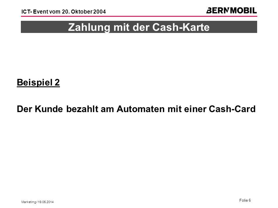 Marketing / 19.05.2014 Folie 6 ICT- Event vom 20. Oktober 2004 Zahlung mit der Cash-Karte Beispiel 2 Der Kunde bezahlt am Automaten mit einer Cash-Car