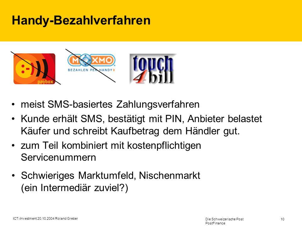 Die Schweizerische Post PostFinance 10 ICT-Investment 20.10.2004 Roland Greber Handy-Bezahlverfahren meist SMS-basiertes Zahlungsverfahren Kunde erhält SMS, bestätigt mit PIN, Anbieter belastet Käufer und schreibt Kaufbetrag dem Händler gut.