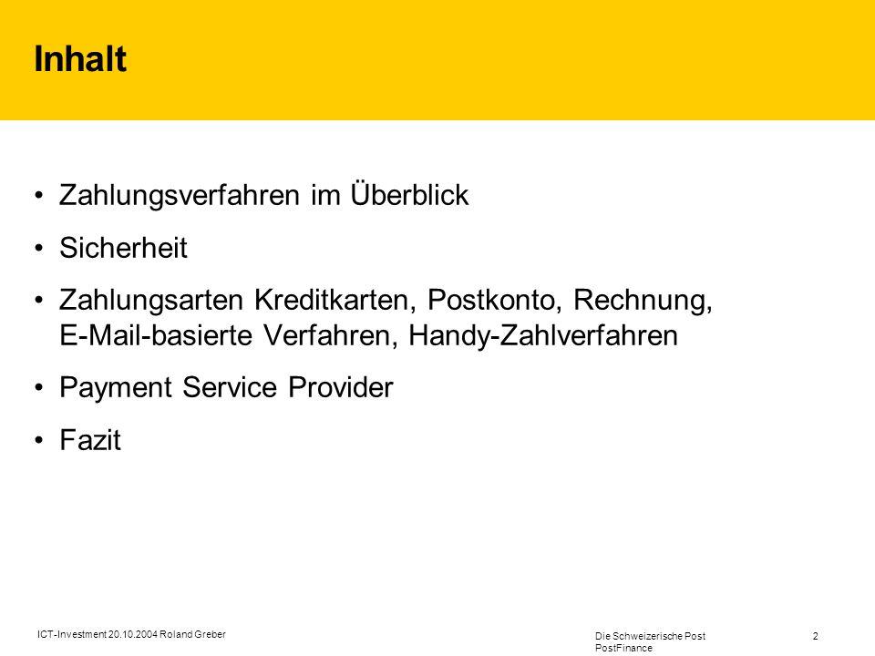 Die Schweizerische Post PostFinance 2 ICT-Investment 20.10.2004 Roland Greber Inhalt Zahlungsverfahren im Überblick Sicherheit Zahlungsarten Kreditkarten, Postkonto, Rechnung, E-Mail-basierte Verfahren, Handy-Zahlverfahren Payment Service Provider Fazit