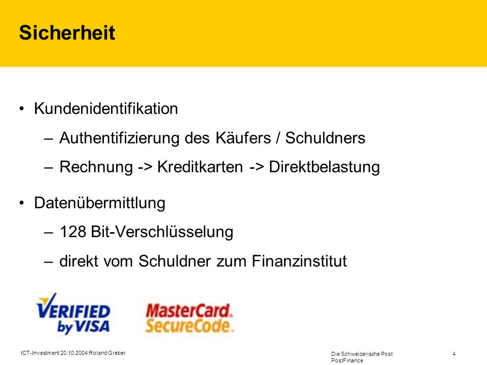 Die Schweizerische Post PostFinance 4 ICT-Investment 20.10.2004 Roland Greber Sicherheit Kundenidentifikation –Authentifizierung des Käufers / Schuldn