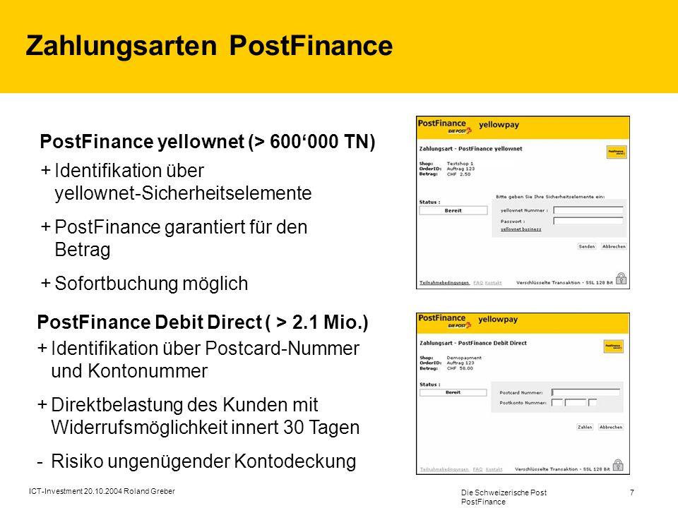 Die Schweizerische Post PostFinance 7 ICT-Investment 20.10.2004 Roland Greber Zahlungsarten PostFinance PostFinance Debit Direct ( > 2.1 Mio.) Identifikation über Postcard-Nummer und Kontonummer Direktbelastung des Kunden mit Widerrufsmöglichkeit innert 30 Tagen -Risiko ungenügender Kontodeckung Identifikation über yellownet-Sicherheitselemente PostFinance garantiert für den Betrag Sofortbuchung möglich PostFinance yellownet (> 600000 TN)