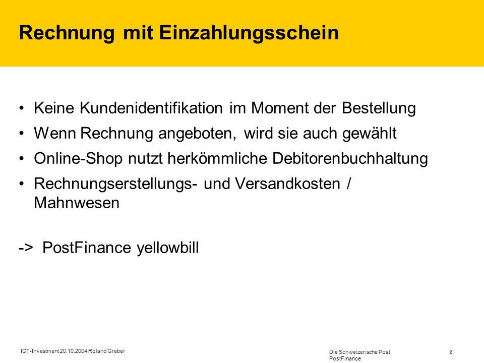 Die Schweizerische Post PostFinance 8 ICT-Investment 20.10.2004 Roland Greber Rechnung mit Einzahlungsschein Keine Kundenidentifikation im Moment der Bestellung Wenn Rechnung angeboten, wird sie auch gewählt Online-Shop nutzt herkömmliche Debitorenbuchhaltung Rechnungserstellungs- und Versandkosten / Mahnwesen -> PostFinance yellowbill
