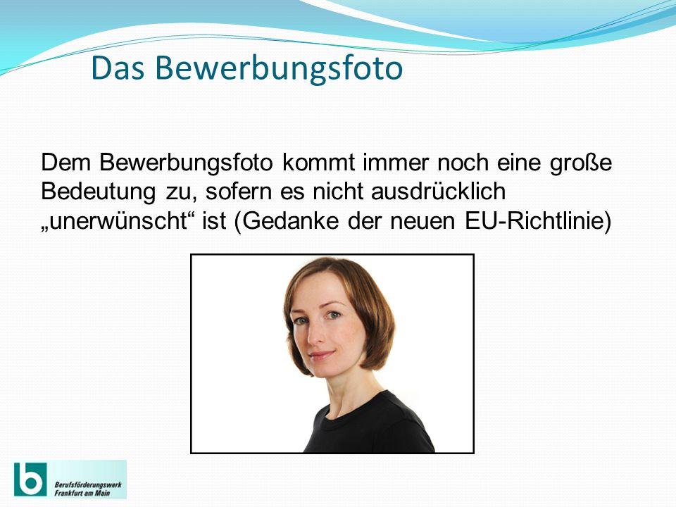 Das Bewerbungsfoto Dem Bewerbungsfoto kommt immer noch eine große Bedeutung zu, sofern es nicht ausdrücklich unerwünscht ist (Gedanke der neuen EU-Ric