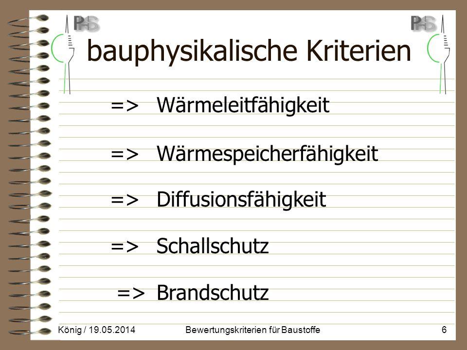 bauphysikalische Kriterien => Wärmeleitfähigkeit => Wärmespeicherfähigkeit => Diffusionsfähigkeit => Schallschutz => Brandschutz König / 19.05.20146Bewertungskriterien für Baustoffe