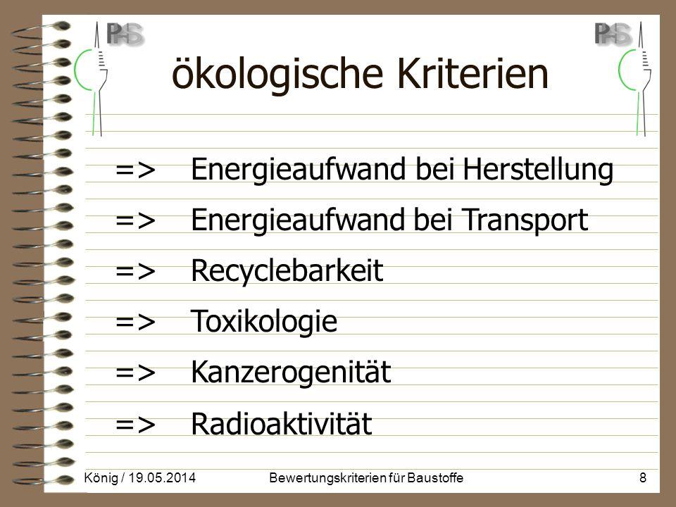 ökologische Kriterien => Energieaufwand bei Herstellung => Energieaufwand bei Transport => Recyclebarkeit => Toxikologie => Kanzerogenität => Radioaktivität König / 19.05.20148Bewertungskriterien für Baustoffe
