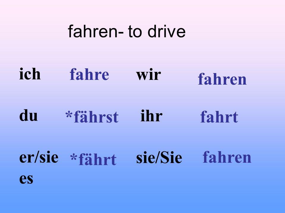 fahren- to drive ich du er/sie es wir ihr sie/Sie fahre *fährst *fährt fahren fahrt