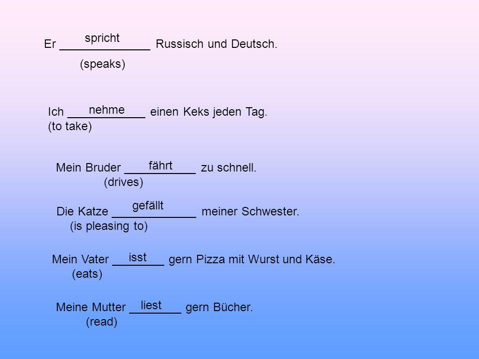 Er ______________ Russisch und Deutsch.(speaks) spricht Ich ____________ einen Keks jeden Tag.