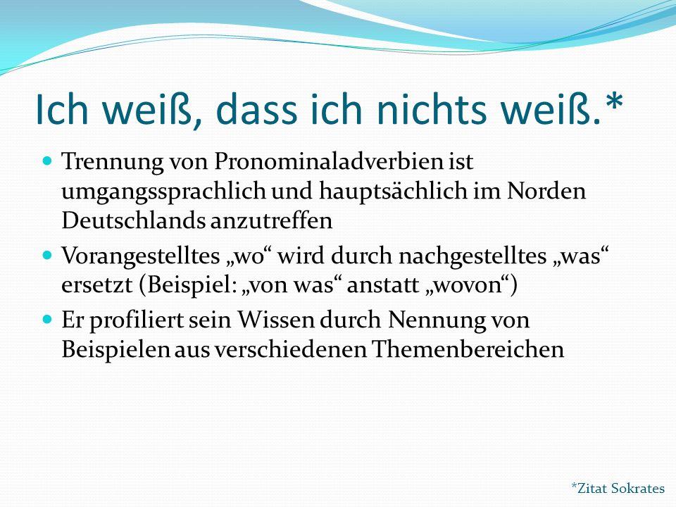 Ich weiß, dass ich nichts weiß.* Trennung von Pronominaladverbien ist umgangssprachlich und hauptsächlich im Norden Deutschlands anzutreffen Vorangest