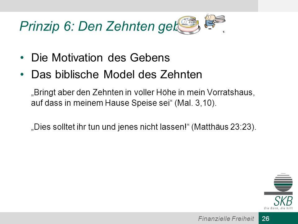 26 Finanzielle Freiheit Prinzip 6: Den Zehnten geben Die Motivation des Gebens Das biblische Model des Zehnten Bringt aber den Zehnten in voller Höhe