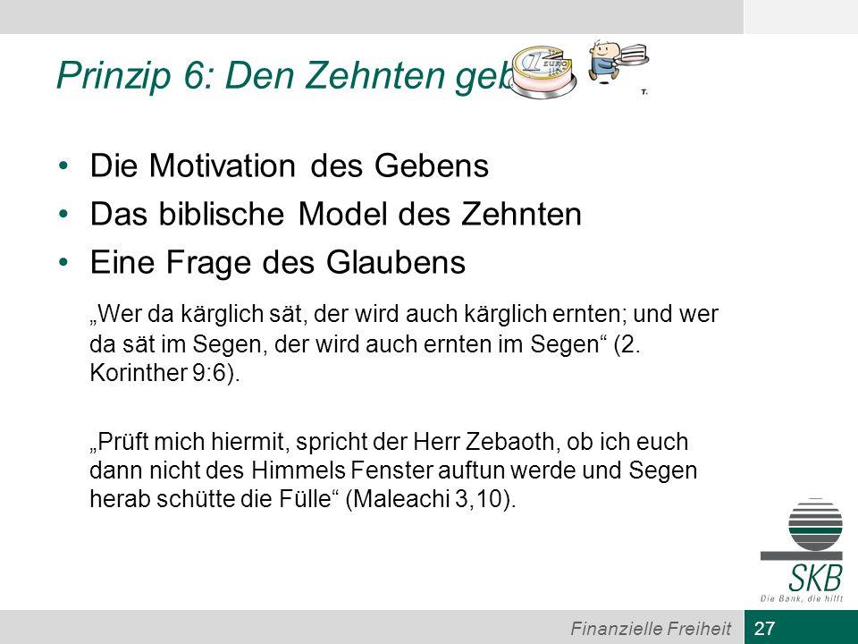 27 Finanzielle Freiheit Prinzip 6: Den Zehnten geben Die Motivation des Gebens Das biblische Model des Zehnten Eine Frage des Glaubens Wer da kärglich