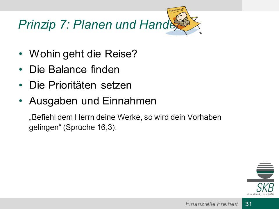 31 Finanzielle Freiheit Prinzip 7: Planen und Handeln Wohin geht die Reise? Die Balance finden Die Prioritäten setzen Ausgaben und Einnahmen Befiehl d