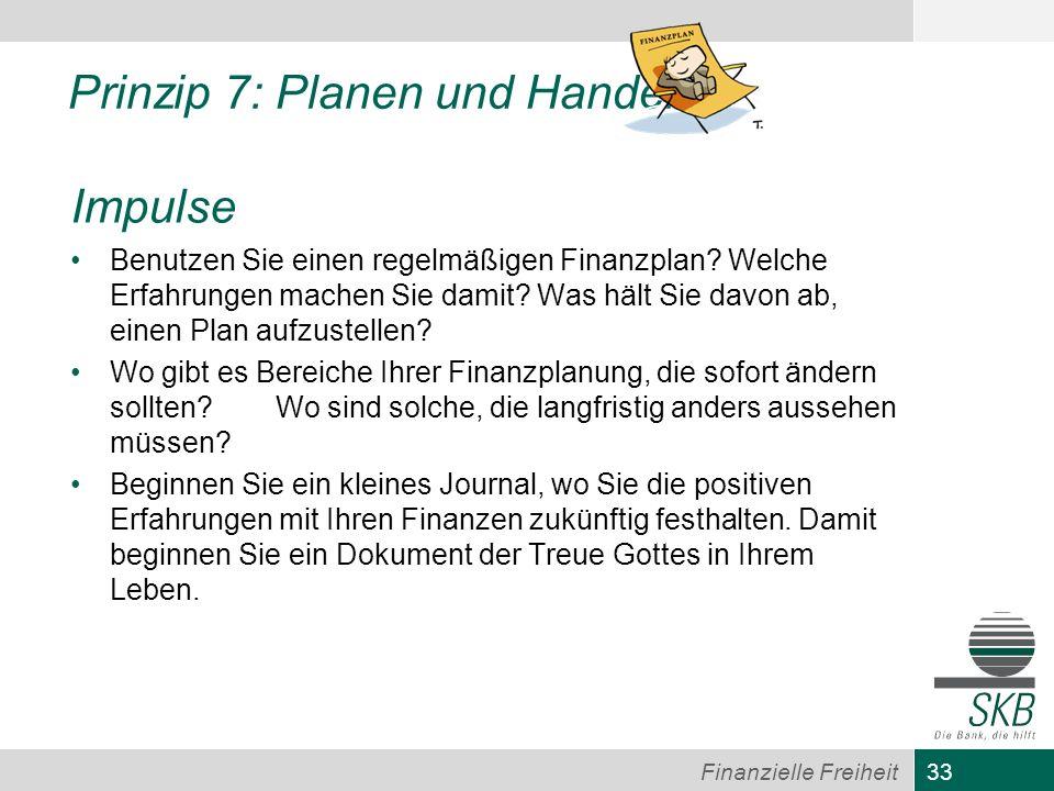 33 Finanzielle Freiheit Prinzip 7: Planen und Handeln Impulse Benutzen Sie einen regelmäßigen Finanzplan? Welche Erfahrungen machen Sie damit? Was häl