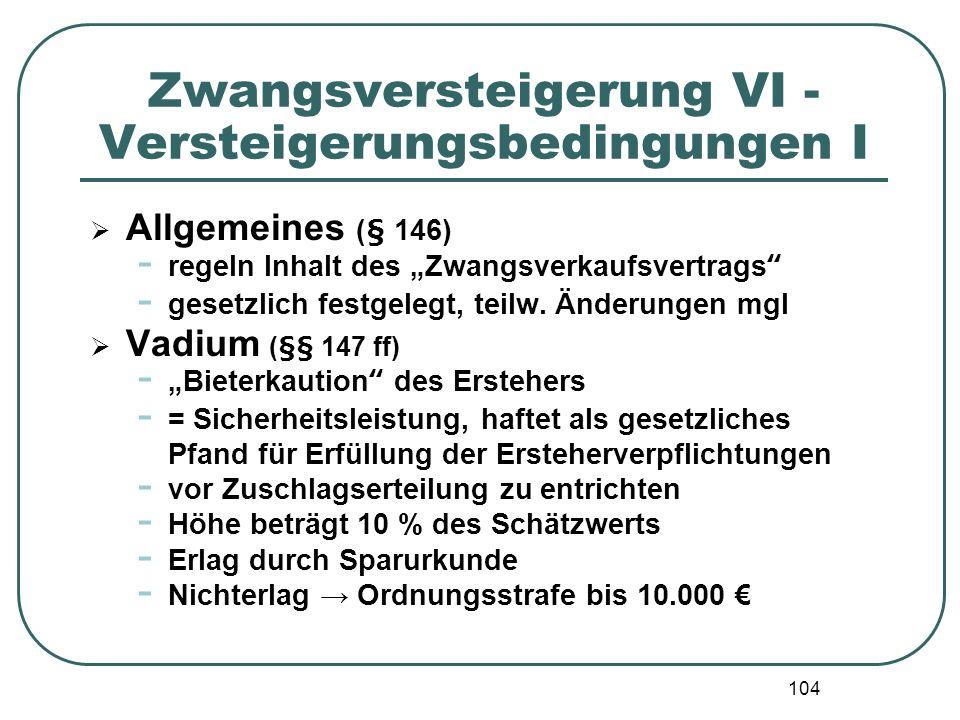 104 Zwangsversteigerung VI - Versteigerungsbedingungen I Allgemeines (§ 146) - regeln Inhalt des Zwangsverkaufsvertrags - gesetzlich festgelegt, teilw