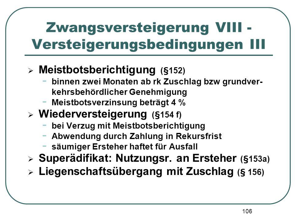 106 Zwangsversteigerung VIII - Versteigerungsbedingungen III Meistbotsberichtigung (§152) - binnen zwei Monaten ab rk Zuschlag bzw grundver- kehrsbehö