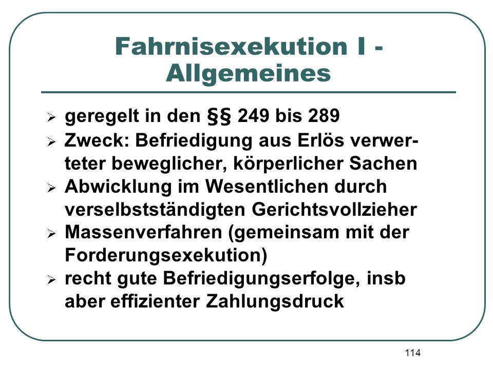 114 Fahrnisexekution I - Allgemeines geregelt in den §§ 249 bis 289 Zweck: Befriedigung aus Erlös verwer- teter beweglicher, körperlicher Sachen Abwic