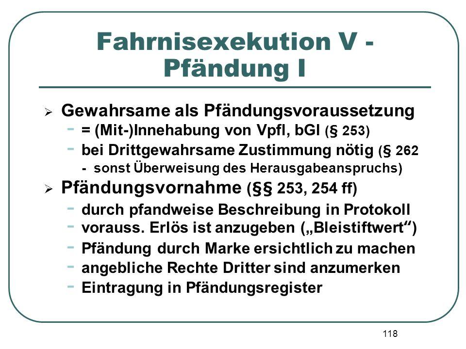 118 Fahrnisexekution V - Pfändung I Gewahrsame als Pfändungsvoraussetzung - = (Mit-)Innehabung von Vpfl, bGl (§ 253) - bei Drittgewahrsame Zustimmung