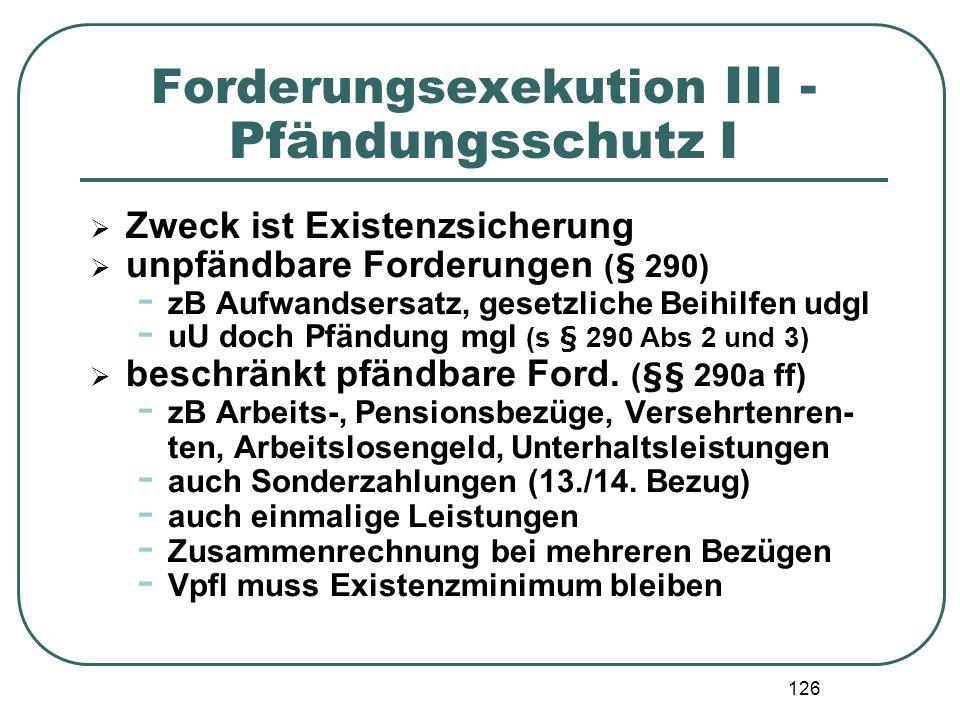 126 Forderungsexekution III - Pfändungsschutz I Zweck ist Existenzsicherung unpfändbare Forderungen (§ 290) - zB Aufwandsersatz, gesetzliche Beihilfen