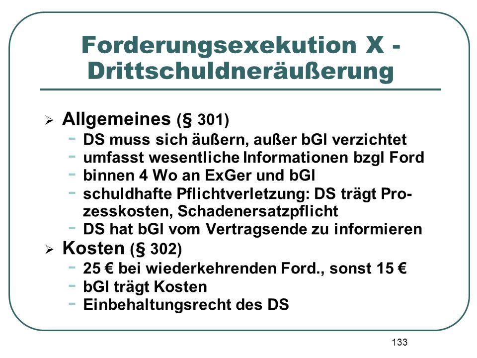 133 Forderungsexekution X - Drittschuldneräußerung Allgemeines (§ 301) - DS muss sich äußern, außer bGl verzichtet - umfasst wesentliche Informationen