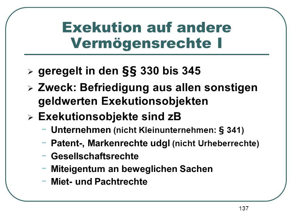 137 Exekution auf andere Vermögensrechte I geregelt in den §§ 330 bis 345 Zweck: Befriedigung aus allen sonstigen geldwerten Exekutionsobjekten Exekut