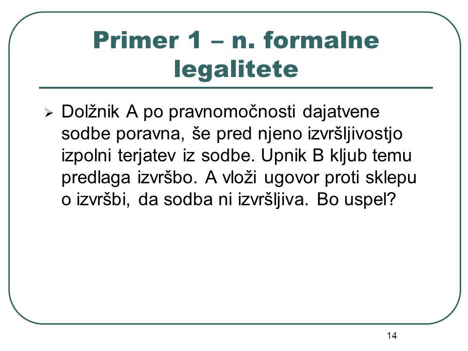 14 Primer 1 – n. formalne legalitete Dolžnik A po pravnomočnosti dajatvene sodbe poravna, še pred njeno izvršljivostjo izpolni terjatev iz sodbe. Upni