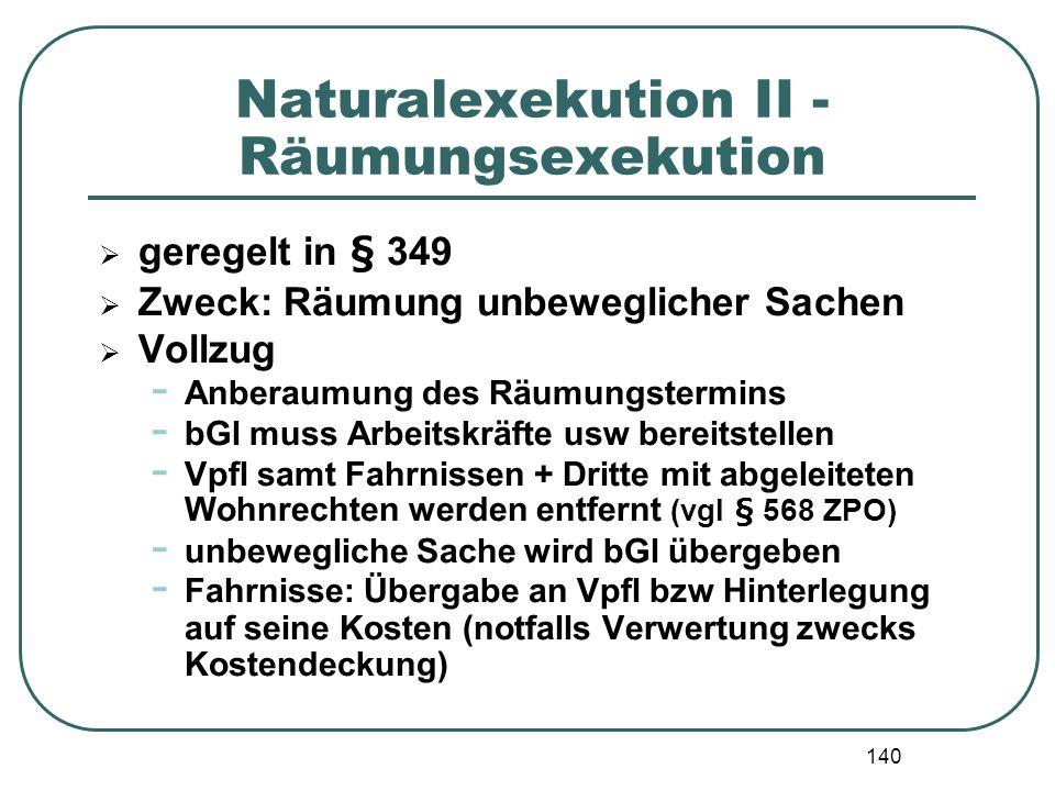 140 Naturalexekution II - Räumungsexekution geregelt in § 349 Zweck: Räumung unbeweglicher Sachen Vollzug - Anberaumung des Räumungstermins - bGl muss