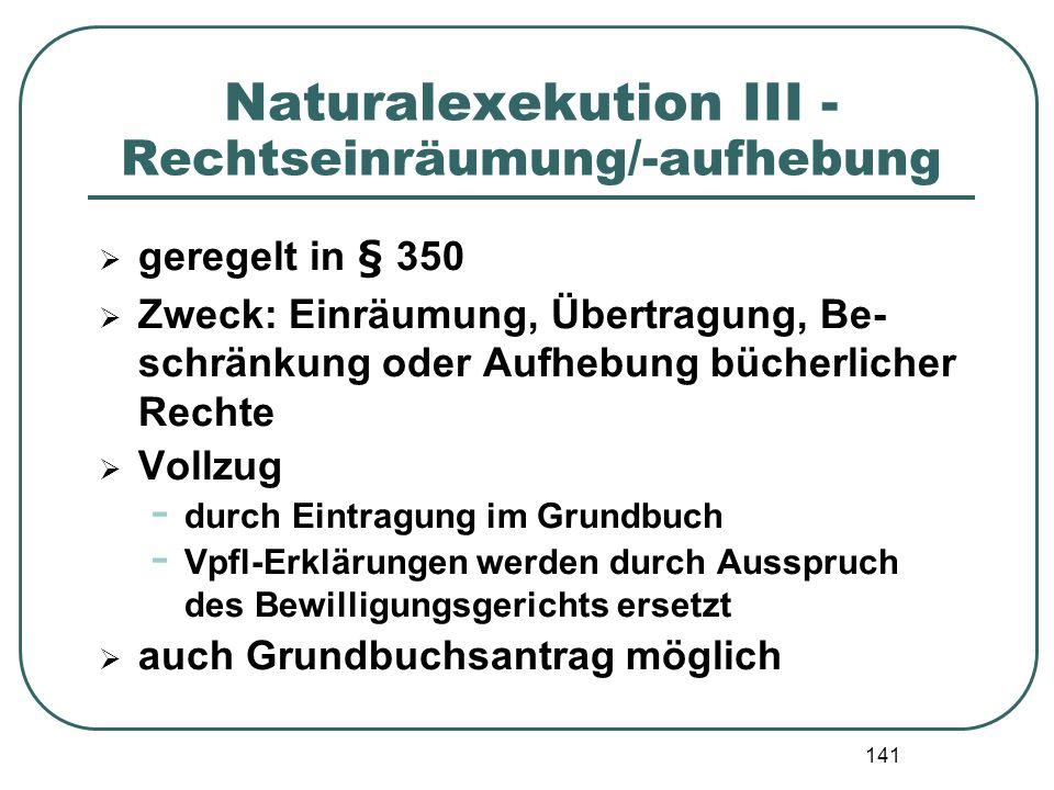 141 Naturalexekution III - Rechtseinräumung/-aufhebung geregelt in § 350 Zweck: Einräumung, Übertragung, Be- schränkung oder Aufhebung bücherlicher Re