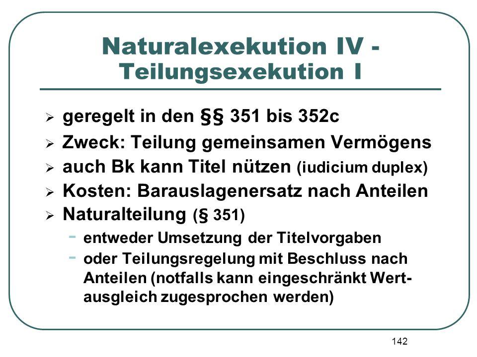 142 Naturalexekution IV - Teilungsexekution I geregelt in den §§ 351 bis 352c Zweck: Teilung gemeinsamen Vermögens auch Bk kann Titel nützen (iudicium