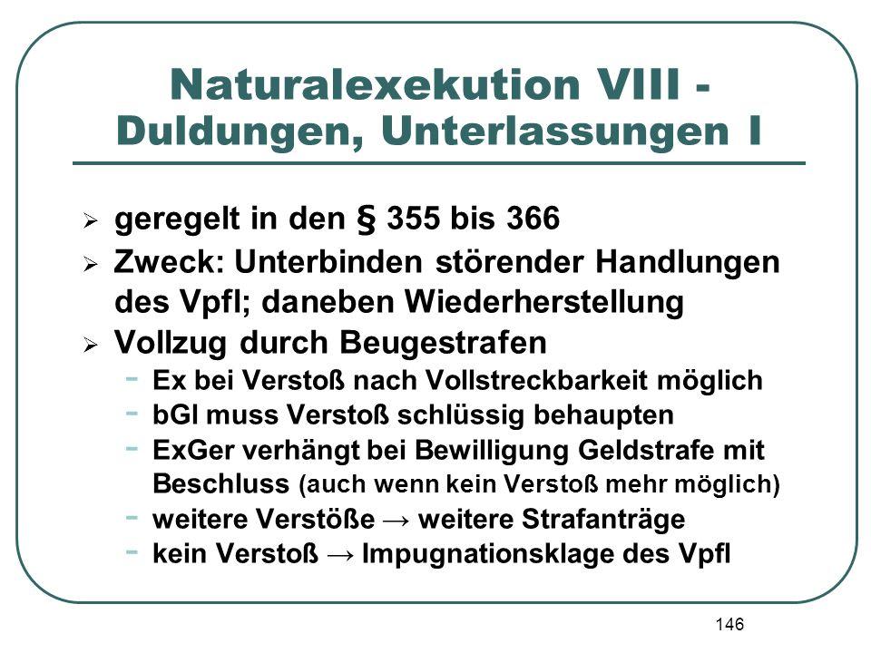 146 Naturalexekution VIII - Duldungen, Unterlassungen I geregelt in den § 355 bis 366 Zweck: Unterbinden störender Handlungen des Vpfl; daneben Wieder