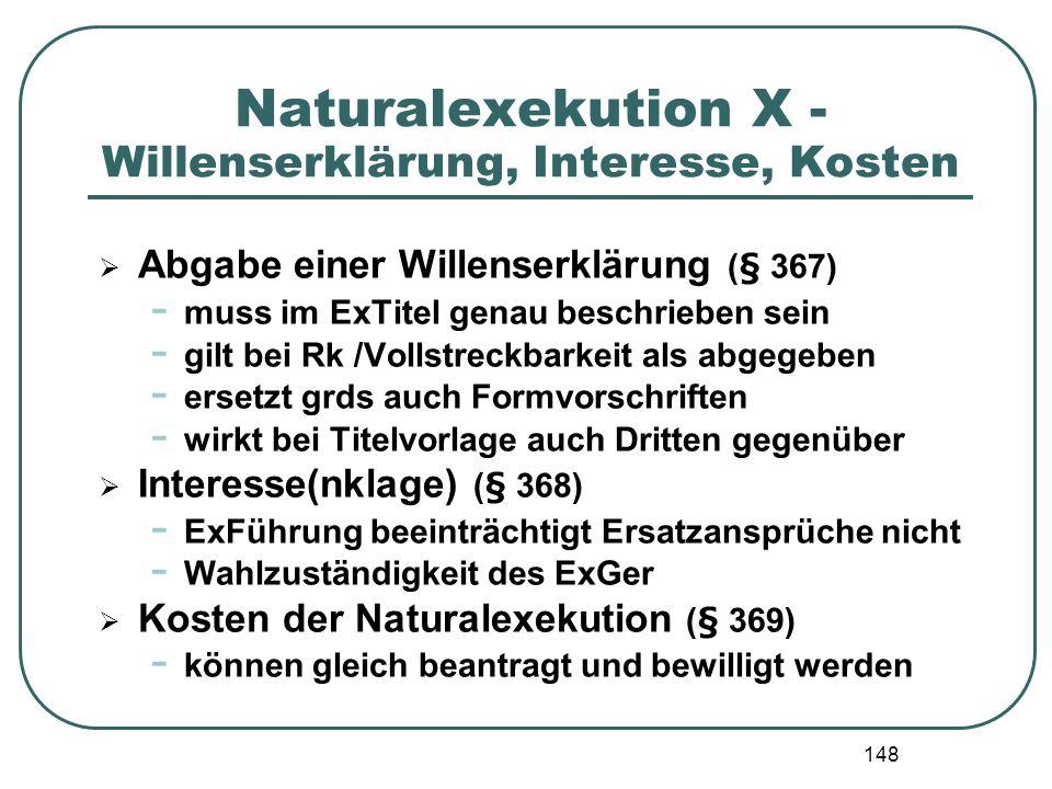 148 Naturalexekution X - Willenserklärung, Interesse, Kosten Abgabe einer Willenserklärung (§ 367) - muss im ExTitel genau beschrieben sein - gilt bei