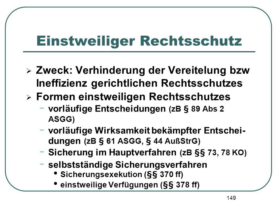 149 Einstweiliger Rechtsschutz Zweck: Verhinderung der Vereitelung bzw Ineffizienz gerichtlichen Rechtsschutzes Formen einstweiligen Rechtsschutzes -