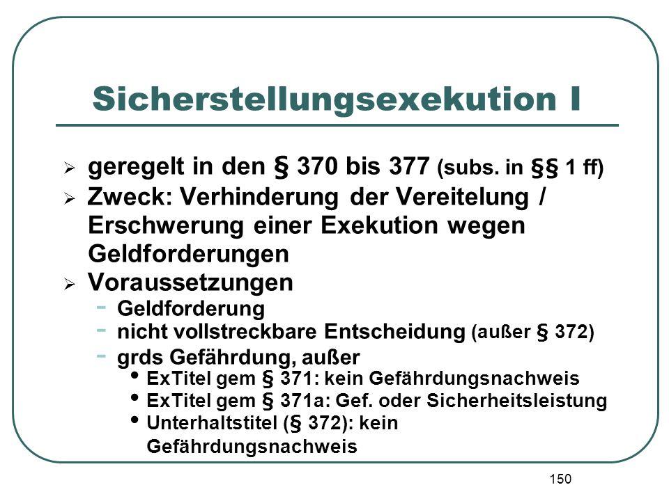 150 Sicherstellungsexekution I geregelt in den § 370 bis 377 (subs. in §§ 1 ff) Zweck: Verhinderung der Vereitelung / Erschwerung einer Exekution wege