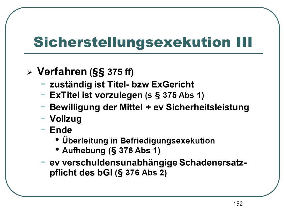 152 Sicherstellungsexekution III Verfahren (§§ 375 ff) - zuständig ist Titel- bzw ExGericht - ExTitel ist vorzulegen (s § 375 Abs 1) - Bewilligung der