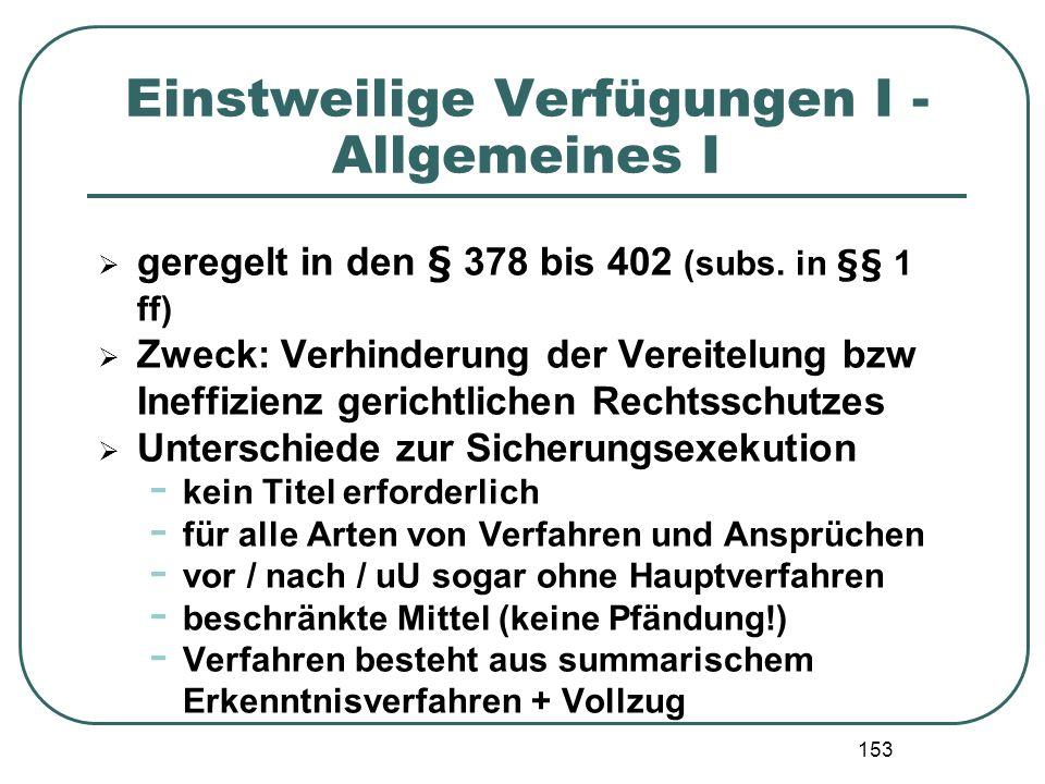153 Einstweilige Verfügungen I - Allgemeines I geregelt in den § 378 bis 402 (subs. in §§ 1 ff) Zweck: Verhinderung der Vereitelung bzw Ineffizienz ge