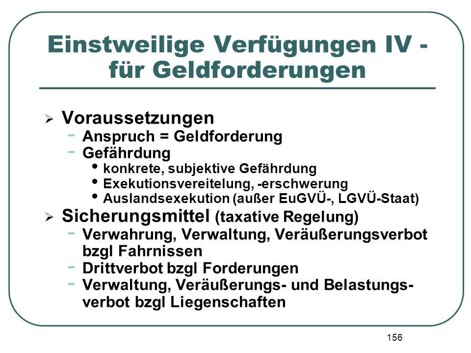 156 Einstweilige Verfügungen IV - für Geldforderungen Voraussetzungen - Anspruch = Geldforderung - Gefährdung konkrete, subjektive Gefährdung Exekutio