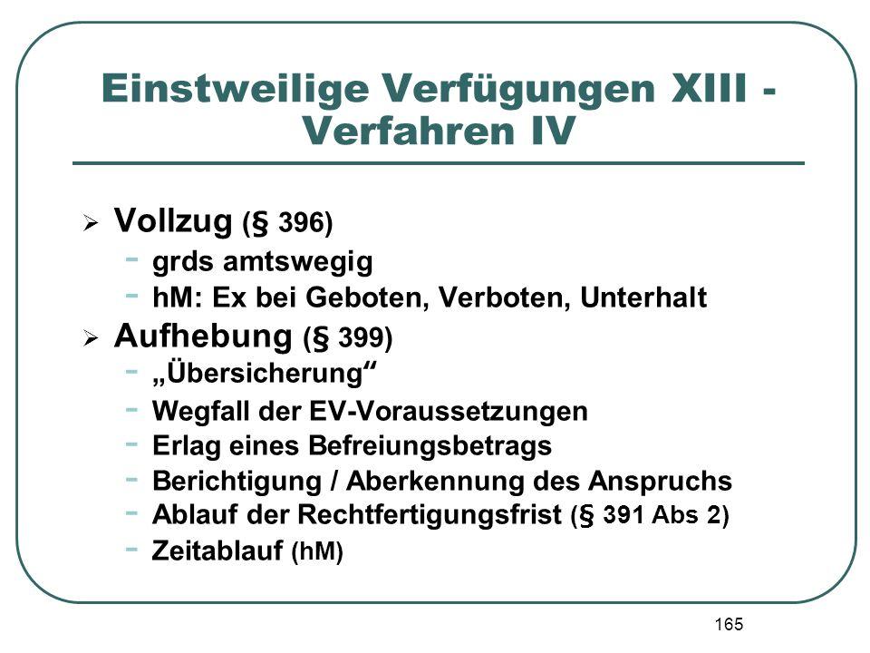 165 Einstweilige Verfügungen XIII - Verfahren IV Vollzug (§ 396) - grds amtswegig - hM: Ex bei Geboten, Verboten, Unterhalt Aufhebung (§ 399) - Übersi