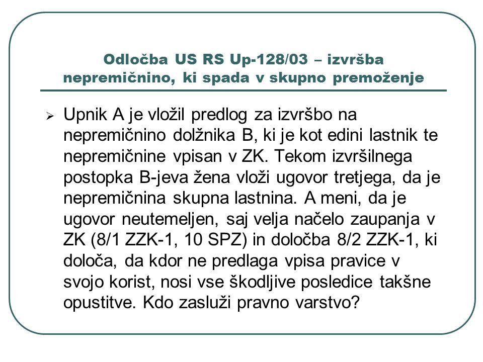 Odločba US RS Up-128/03 – izvršba nepremičnino, ki spada v skupno premoženje Upnik A je vložil predlog za izvršbo na nepremičnino dolžnika B, ki je ko