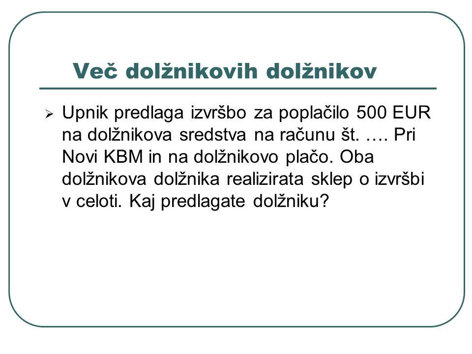 Več dolžnikovih dolžnikov Upnik predlaga izvršbo za poplačilo 500 EUR na dolžnikova sredstva na računu št. …. Pri Novi KBM in na dolžnikovo plačo. Oba