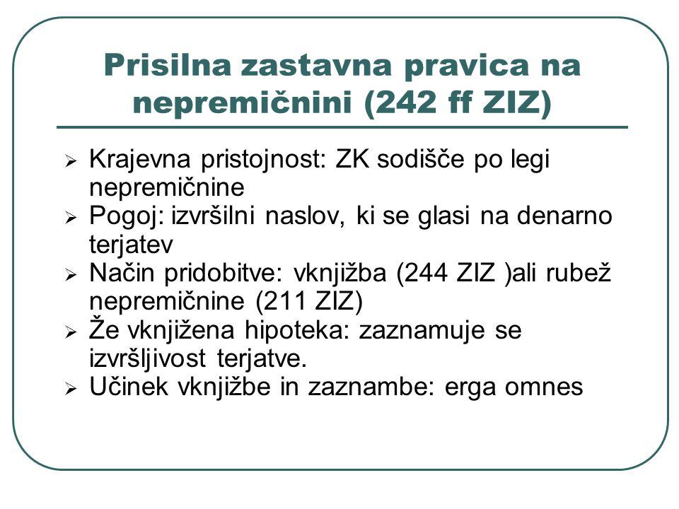 Prisilna zastavna pravica na nepremičnini (242 ff ZIZ) Krajevna pristojnost: ZK sodišče po legi nepremičnine Pogoj: izvršilni naslov, ki se glasi na d